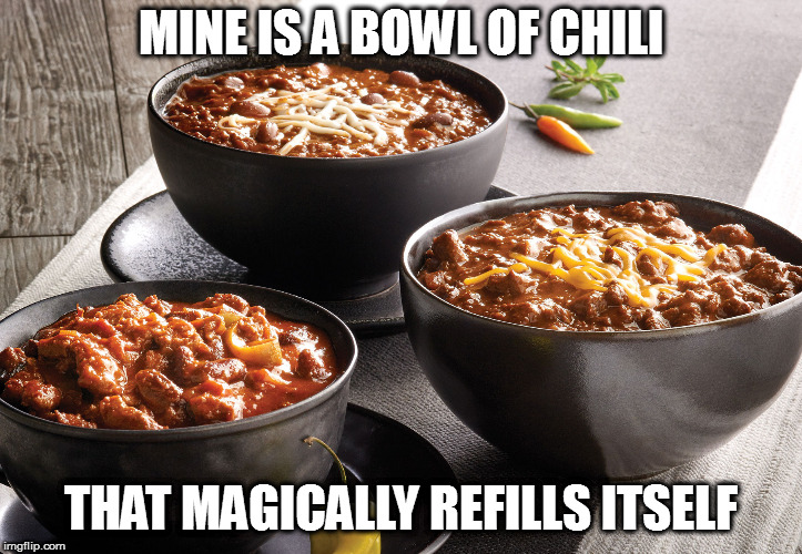 MINE IS A BOWL OF CHILI THAT MAGICALLY REFILLS ITSELF | made w/ Imgflip meme maker