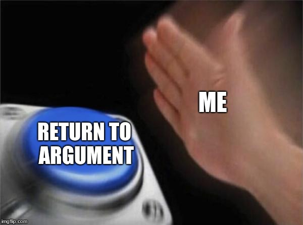 Blank Nut Button Meme | ME RETURN TO ARGUMENT | image tagged in memes,blank nut button | made w/ Imgflip meme maker