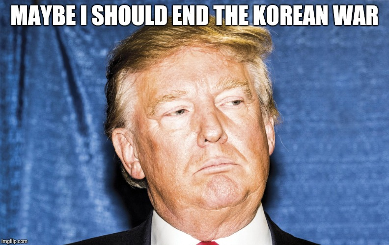 MAYBE I SHOULD END THE KOREAN WAR | image tagged in donald trump,north korea | made w/ Imgflip meme maker