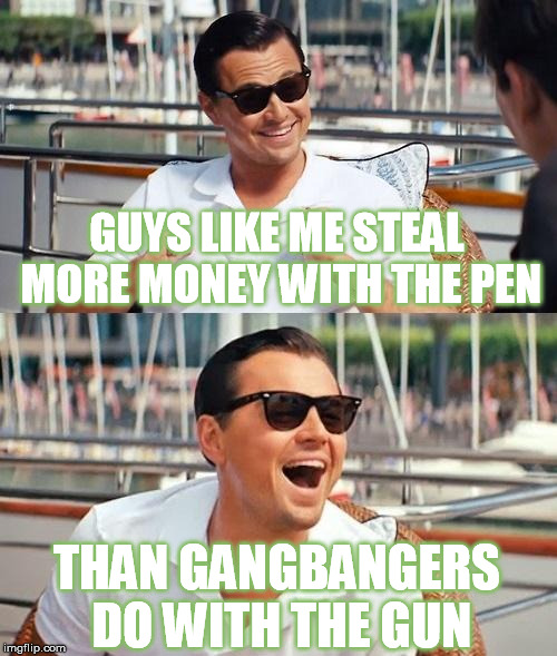 Stockbrokers: The Real Gangstas | GUYS LIKE ME STEAL MORE MONEY WITH THE PEN THAN GANGBANGERS DO WITH THE GUN | image tagged in memes,leonardo dicaprio wolf of wall street,crime,gangsta,stock market | made w/ Imgflip meme maker