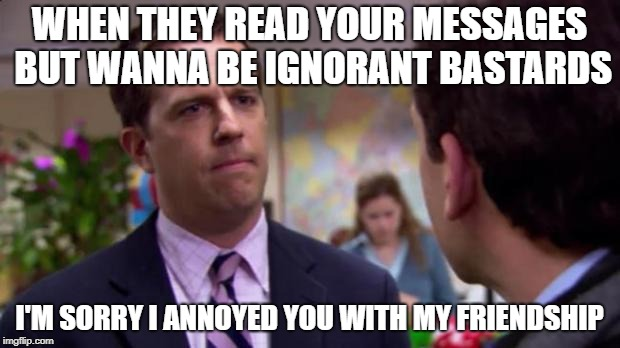Sorry I annoyed you | WHEN THEY READ YOUR MESSAGES BUT WANNA BE IGNORANT BASTARDS I'M SORRY I ANNOYED YOU WITH MY FRIENDSHIP | image tagged in sorry i annoyed you | made w/ Imgflip meme maker