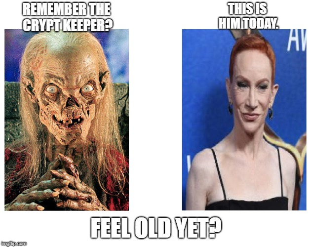 The Stuff of Nightmares | REMEMBER THE CRYPT KEEPER? FEEL OLD YET? THIS IS HIM TODAY. | image tagged in feel old yet,crypt keeper,kathy griffin | made w/ Imgflip meme maker