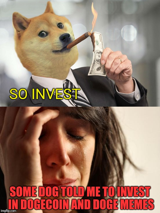 SO INVEST SOME DOG TOLD ME TO INVEST IN DOGECOIN AND DOGE MEMES | made w/ Imgflip meme maker