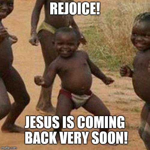 Third World Success Kid Meme | REJOICE! JESUS IS COMING BACK VERY SOON! | image tagged in memes,third world success kid | made w/ Imgflip meme maker