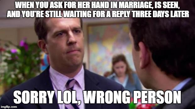 WHEN YOU ASK FOR HER HAND IN MARRIAGE, IS SEEN, AND YOU'RE STILL WAITING FOR A REPLY THREE DAYS LATER SORRY LOL, WRONG PERSON | image tagged in sorry i annoyed you with my friendship | made w/ Imgflip meme maker