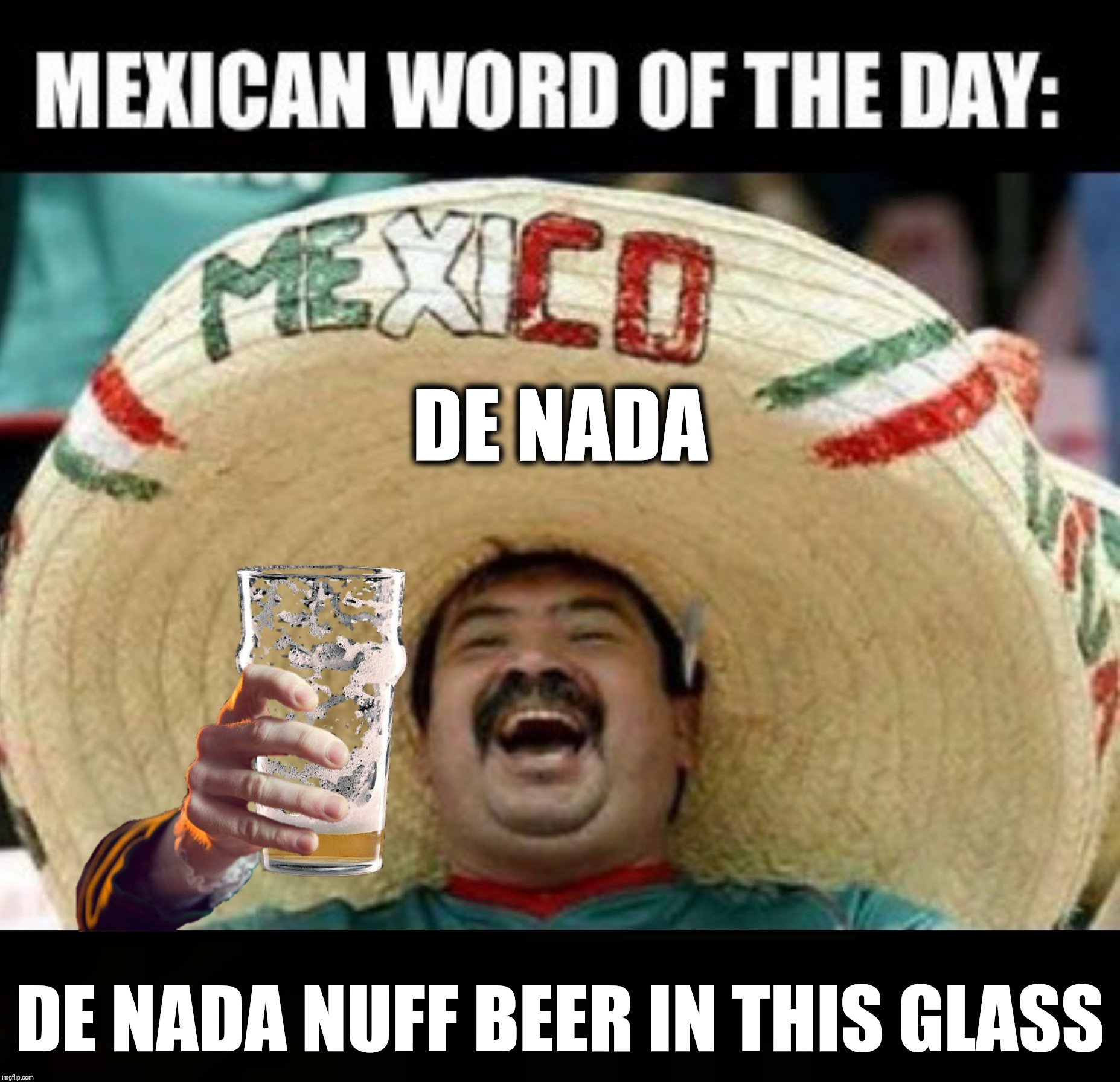 Bad Photoshop Sunday presents:  I drink a case a dia | DE NADA DE NADA NUFF BEER IN THIS GLASS | image tagged in bad photoshop sunday,mexican word of the day,beer,de nada,quesadilla | made w/ Imgflip meme maker