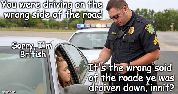 Police | You were driving on the wrong side of the road Sorry, I'm British It's the wrong soid of the roade ye was droiven down, innit? | image tagged in police,driving,british,traffic | made w/ Imgflip meme maker