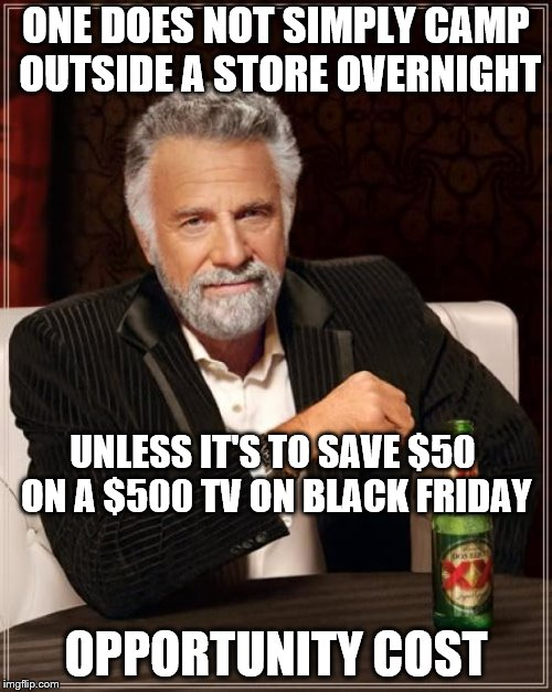The Most Interesting Man In The World Meme | ONE DOES NOT SIMPLY CAMP OUTSIDE A STORE OVERNIGHT OPPORTUNITY COST UNLESS IT'S TO SAVE $50 ON A $500 TV ON BLACK FRIDAY | image tagged in memes,the most interesting man in the world | made w/ Imgflip meme maker