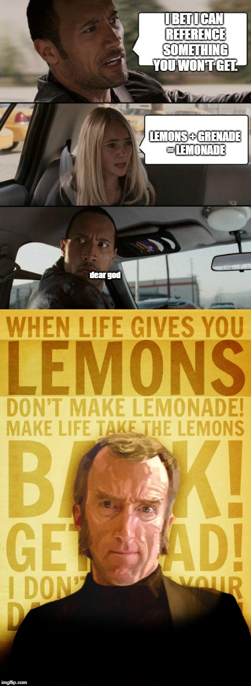 I BET I CAN REFERENCE SOMETHING YOU WON'T GET. LEMONS + GRENADE = LEMONADE dear god | image tagged in when life gives you lemons,lemons,lemonade | made w/ Imgflip meme maker
