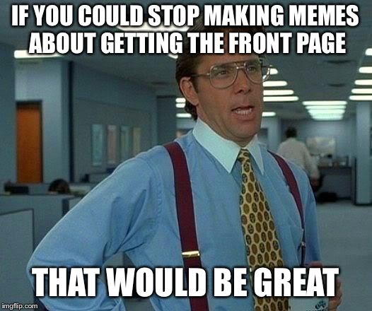 It needs to stop | IF YOU COULD STOP MAKING MEMES ABOUT GETTING THE FRONT PAGE THAT WOULD BE GREAT | image tagged in memes,that would be great | made w/ Imgflip meme maker