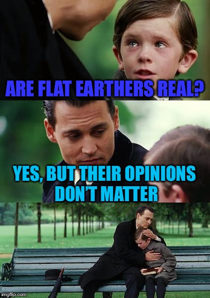 Our world is fine... for now | ARE FLAT EARTHERS REAL? YES, BUT THEIR OPINIONS DON'T MATTER | image tagged in memes,finding neverland,not really | made w/ Imgflip meme maker
