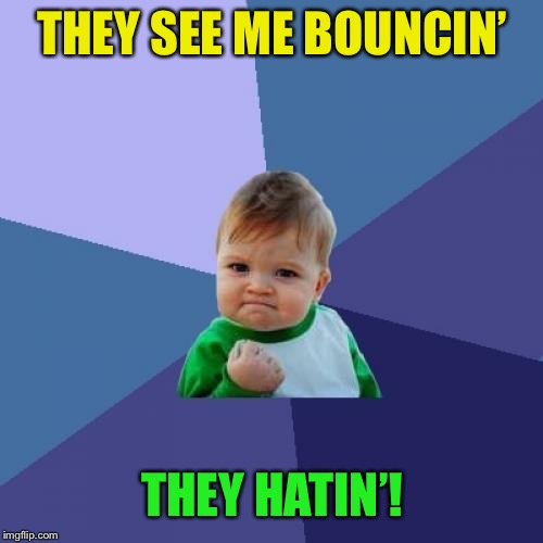 Success Kid Meme | THEY SEE ME BOUNCIN' THEY HATIN'! | image tagged in memes,success kid | made w/ Imgflip meme maker