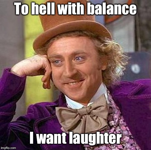 Creepy Condescending Wonka Meme | To hell with balance I want laughter | image tagged in memes,creepy condescending wonka | made w/ Imgflip meme maker