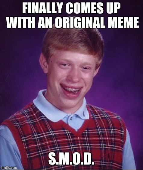 Bad Luck Brian Meme | FINALLY COMES UP WITH AN ORIGINAL MEME S.M.O.D. | image tagged in memes,bad luck brian | made w/ Imgflip meme maker