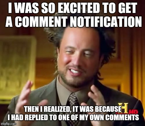 Ancient Aliens Meme | I WAS SO EXCITED TO GET A COMMENT NOTIFICATION THEN I REALIZED, IT WAS BECAUSE I HAD REPLIED TO ONE OF MY OWN COMMENTS | image tagged in memes,ancient aliens | made w/ Imgflip meme maker