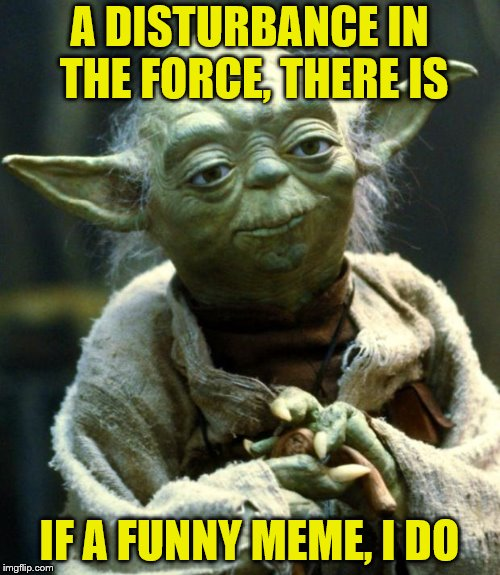 Star Wars Yoda Meme | A DISTURBANCE IN THE FORCE, THERE IS IF A FUNNY MEME, I DO | image tagged in memes,star wars yoda | made w/ Imgflip meme maker