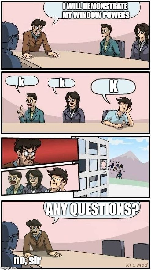 Boardroom Meeting Suggestion 3 | I WILL DEMONSTRATE MY WINDOW POWERS ANY QUESTIONS? K k k no, sir | image tagged in boardroom meeting suggestion 3 | made w/ Imgflip meme maker