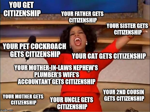 Oprah You Get A Meme | YOU GET CITIZENSHIP YOUR MOTHER GETS CITIZENSHIP YOUR SISTER GETS CITIZENSHIP YOUR FATHER GETS CITIZENSHIP YOUR UNCLE GETS CITIZENSHIP YOUR  | image tagged in memes,oprah you get a | made w/ Imgflip meme maker