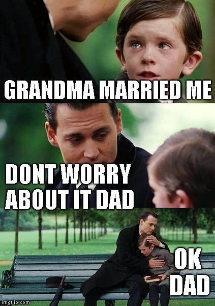 Finding Neverland Meme | GRANDMA MARRIED ME DONT WORRY ABOUT IT DAD OK DAD | image tagged in memes,finding neverland | made w/ Imgflip meme maker