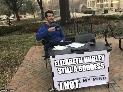 not changing my mind for nobody | ELIZABETH HURLEY STILL A GODDESS I NOT | image tagged in change my mind | made w/ Imgflip meme maker
