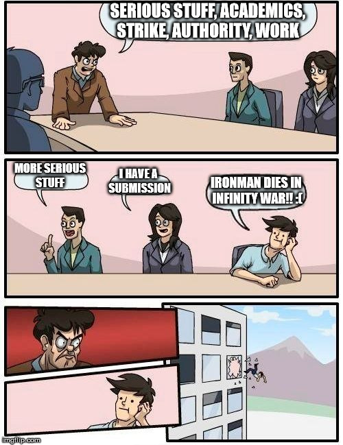 Boardroom Meeting Suggestion Meme | SERIOUS STUFF, ACADEMICS, STRIKE, AUTHORITY, WORK MORE SERIOUS STUFF I HAVE A SUBMISSION IRONMAN DIES IN INFINITY WAR!! :( | image tagged in memes,boardroom meeting suggestion | made w/ Imgflip meme maker
