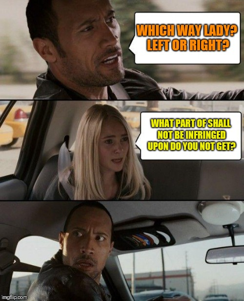 The Rock Driving Meme | WHICH WAY LADY? LEFT OR RIGHT? WHAT PART OF SHALL NOT BE INFRINGED UPON DO YOU NOT GET? | image tagged in memes,the rock driving | made w/ Imgflip meme maker