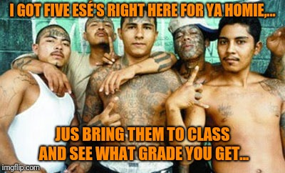I GOT FIVE ESÉ'S RIGHT HERE FOR YA HOMIE,... JUS BRING THEM TO CLASS AND SEE WHAT GRADE YOU GET... | made w/ Imgflip meme maker