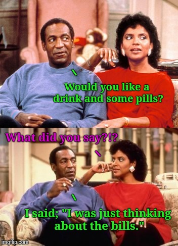 "Pill Cosby | Would you like a drink and some pills? I said; ""I was just thinking about the bills.""  What did you say?!? 