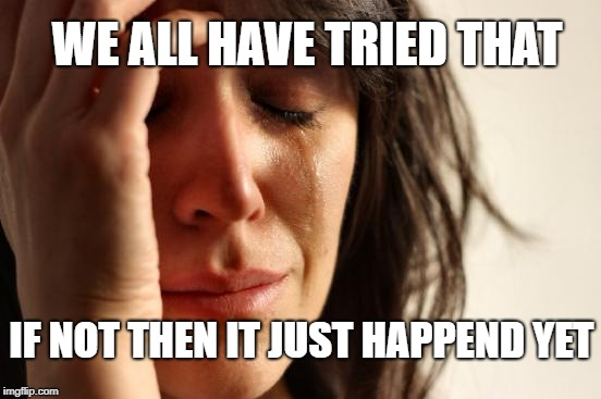 First World Problems Meme | IF NOT THEN IT JUST HAPPEND YET WE ALL HAVE TRIED THAT | image tagged in memes,first world problems | made w/ Imgflip meme maker
