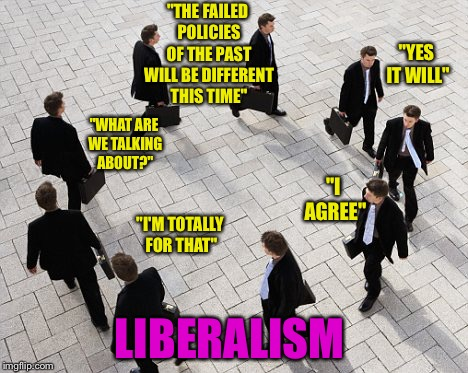 """THE FAILED POLICIES OF THE PAST WILL BE DIFFERENT THIS TIME"" LIBERALISM ""YES IT WILL"" ""I AGREE"" ""I'M TOTALLY FOR THAT"" ""WHAT ARE WE TALKING 