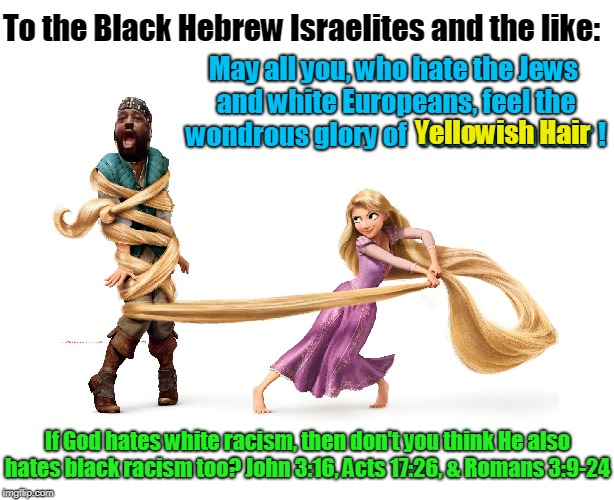 To the Black Hebrew Israelites and the like: May all you, who hate the Jews and white Europeans, feel the wondrous glory of  Yellowish Hair  | image tagged in racism,bigotry,ethnic nationalism,hate,cult,antisemitism | made w/ Imgflip meme maker