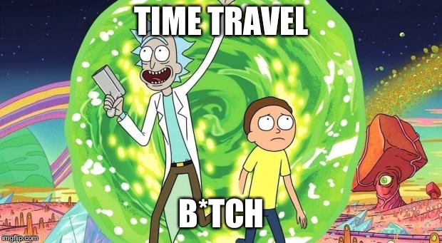 rick and morty | TIME TRAVEL B*TCH | image tagged in rick and morty | made w/ Imgflip meme maker