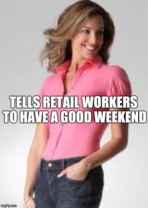 Oblivious suburban mom | TELLS RETAIL WORKERS TO HAVE A GOOD WEEKEND | image tagged in oblivious suburban mom,retail | made w/ Imgflip meme maker