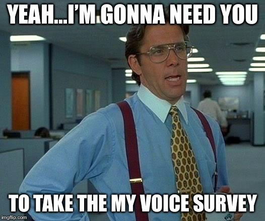That Would Be Great Meme | YEAH...I'M GONNA NEED YOU TO TAKE THE MY VOICE SURVEY | image tagged in memes,that would be great | made w/ Imgflip meme maker