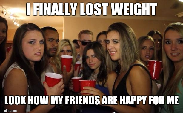 Jealous women | I FINALLY LOST WEIGHT LOOK HOW MY FRIENDS ARE HAPPY FOR ME | image tagged in awkward party,dieting | made w/ Imgflip meme maker