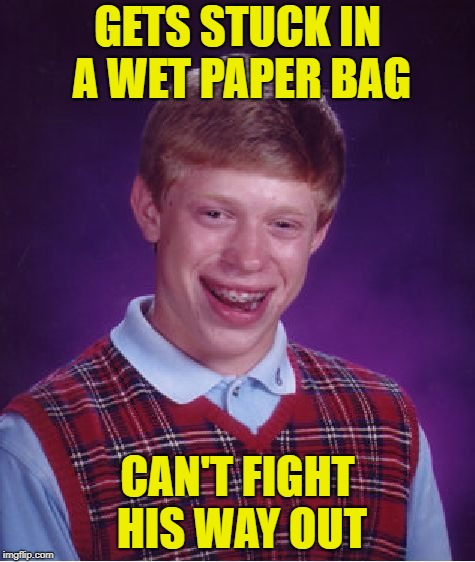 Bad Luck Brian Meme | GETS STUCK IN A WET PAPER BAG CAN'T FIGHT HIS WAY OUT | image tagged in memes,bad luck brian | made w/ Imgflip meme maker