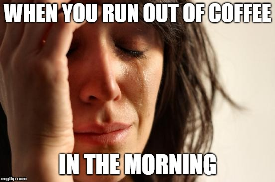 One of the most depressing things in life | WHEN YOU RUN OUT OF COFFEE IN THE MORNING | image tagged in memes,first world problems,funny,coffee addict,coffee,culture | made w/ Imgflip meme maker