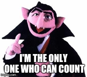Count | I'M THE ONLY ONE WHO CAN COUNT | image tagged in count | made w/ Imgflip meme maker