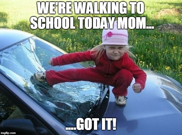 Health Conscious Kid | WE'RE WALKING TO SCHOOL TODAY MOM... ....GOT IT! | image tagged in funny kids,school | made w/ Imgflip meme maker