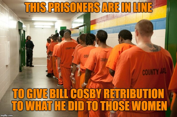 Jail  | THIS PRISONERS ARE IN LINE TO GIVE BILL COSBY RETRIBUTION TO WHAT HE DID TO THOSE WOMEN | image tagged in jail | made w/ Imgflip meme maker