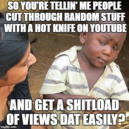 Third World Skeptical Kid Meme | SO YOU'RE TELLIN' ME PEOPLE CUT THROUGH RANDOM STUFF WITH A HOT KNIFE ON YOUTUBE AND GET A SHITLOAD OF VIEWS DAT EASILY? | image tagged in memes,third world skeptical kid | made w/ Imgflip meme maker