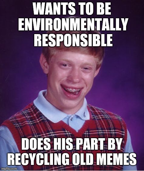 Bad Luck Brian Meme | WANTS TO BE ENVIRONMENTALLY RESPONSIBLE DOES HIS PART BY RECYCLING OLD MEMES | image tagged in memes,bad luck brian | made w/ Imgflip meme maker