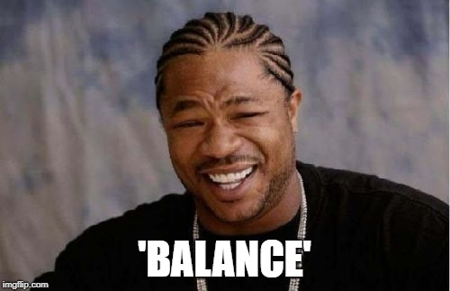 Yo Dawg Heard You Meme | 'BALANCE' | image tagged in memes,yo dawg heard you | made w/ Imgflip meme maker