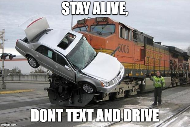 disaster train | STAY ALIVE, DONT TEXT AND DRIVE | image tagged in disaster train | made w/ Imgflip meme maker