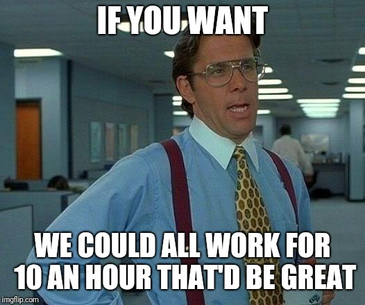 That Would Be Great Meme | IF YOU WANT WE COULD ALL WORK FOR 10 AN HOUR THAT'D BE GREAT | image tagged in memes,that would be great | made w/ Imgflip meme maker
