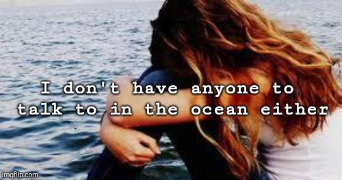 I don't have anyone to talk to in the ocean either | made w/ Imgflip meme maker