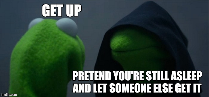An early-morning knock on the door? | GET UP PRETEND YOU'RE STILL ASLEEP AND LET SOMEONE ELSE GET IT | image tagged in memes,evil kermit | made w/ Imgflip meme maker