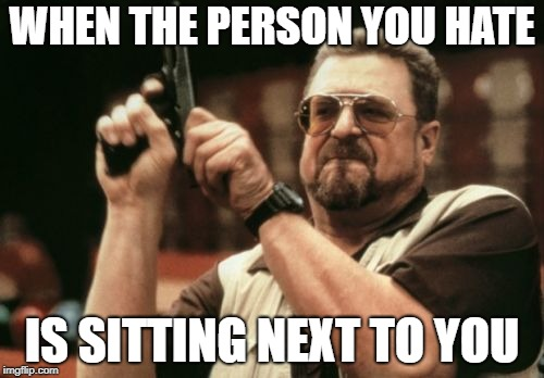 Am I The Only One Around Here Meme | WHEN THE PERSON YOU HATE IS SITTING NEXT TO YOU | image tagged in memes,am i the only one around here,hate,person,sitting | made w/ Imgflip meme maker