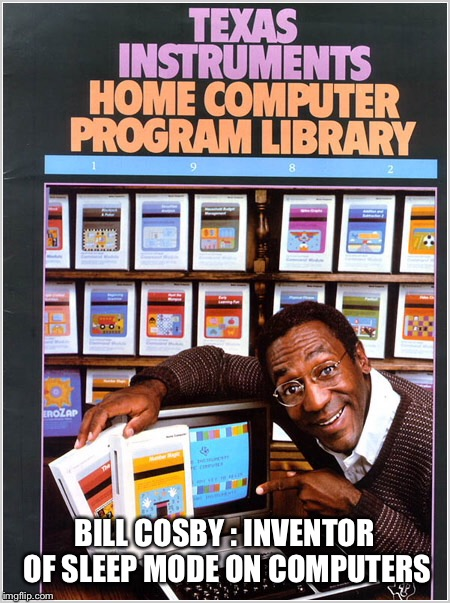 Topical meme | BILL COSBY : INVENTOR OF SLEEP MODE ON COMPUTERS | image tagged in bill cosby | made w/ Imgflip meme maker