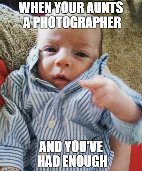 had enough | WHEN YOUR AUNTS A PHOTOGRAPHER AND YOU'VE HAD ENOUGH | image tagged in family | made w/ Imgflip meme maker